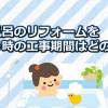 お風呂のリフォーム工事を行う期間の目安はどの位?